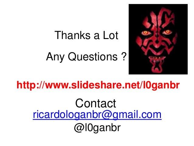 ricardologanbr@gmail.com @l0ganbr Contact Thanks a Lot Any Questions ? http://www.slideshare.net/l0ganbr