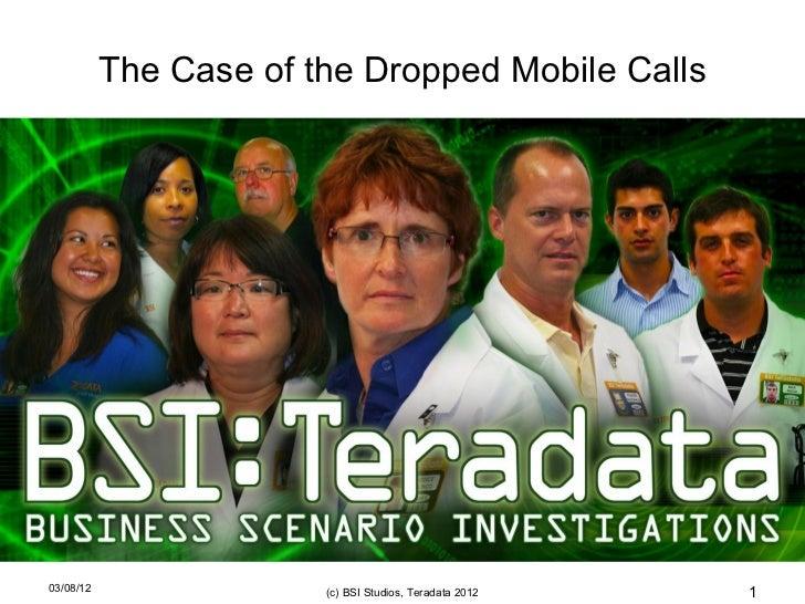 The Case of the Dropped Mobile Calls03/08/12                (c) BSI Studios, Teradata 2012   1