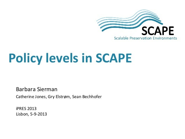 Barbara Sierman Catherine Jones, Gry Elstrøm, Sean Bechhofer iPRES 2013 Lisbon, 5-9-2013 Policy levels in SCAPE