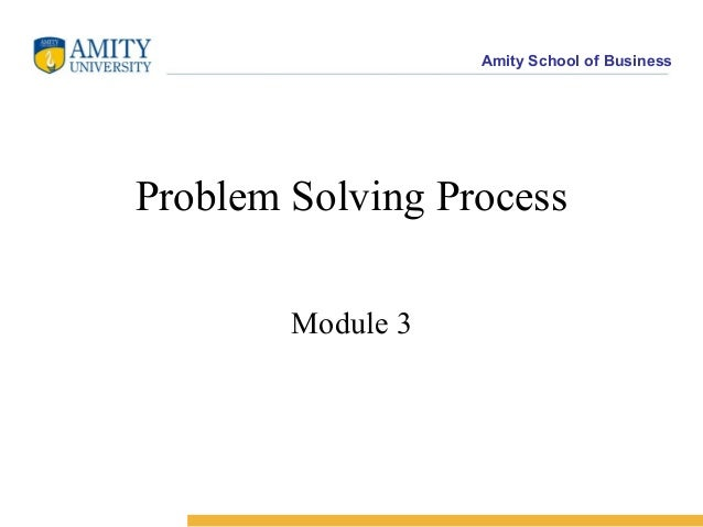 Amity School of BusinessProblem Solving Process        Module 3