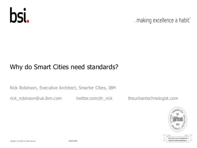 Copyright © 2012 BSI. All rights reserved. Why do Smart Cities need standards? Rick Robinson, Executive Architect, Smarter...