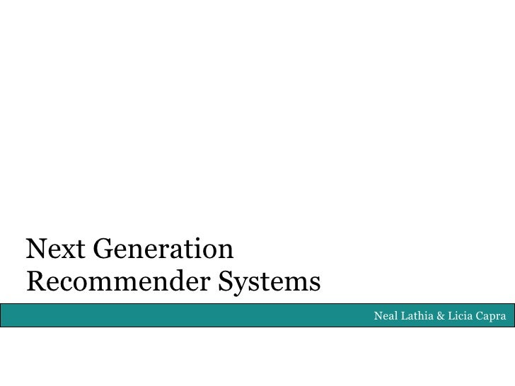 Next Generation Recommender Systems                       Neal Lathia & Licia Capra