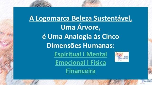 A Logomarca Beleza Sustentável, Uma Árvore, é Uma Analogia às Cinco Dimensões Humanas: Espiritual I Mental Emocional I Fís...