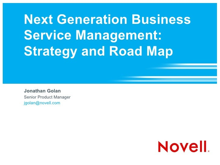 Next Generation Business Service Management: Strategy and Road Map  Jonathan Golan Senior Product Manager jgolan@novell.com