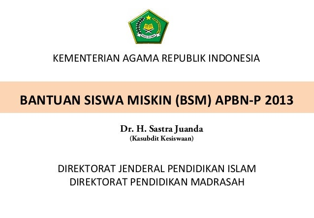 KEMENTERIAN AGAMA REPUBLIK INDONESIA BANTUAN SISWA MISKIN (BSM) APBN-P 2013 DIREKTORAT JENDERAL PENDIDIKAN ISLAM DIREKTORA...