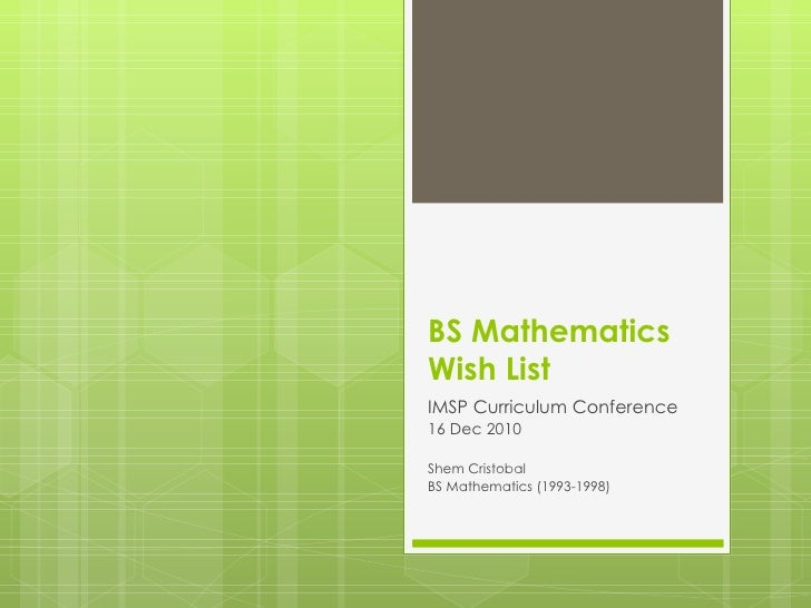 BS Mathematics  Wish List IMSP Curriculum Conference 16 Dec 2010 Shem Cristobal BS Mathematics (1993-1998)