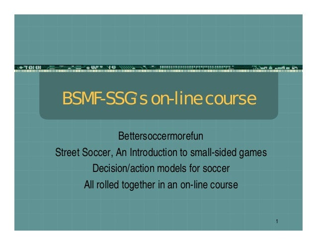 1 BSMF-SSG's on-line course Bettersoccermorefun Street Soccer, An Introduction to small-sided games Decision/action models...
