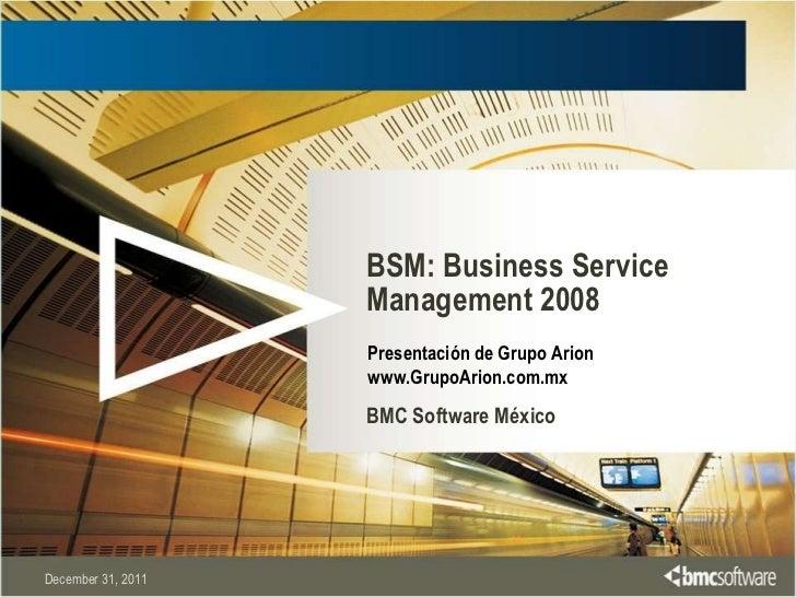 BSM: Business Service Management 2008 BMC Software México December 31, 2011 Presentación de Grupo Arion www.GrupoArion.com...
