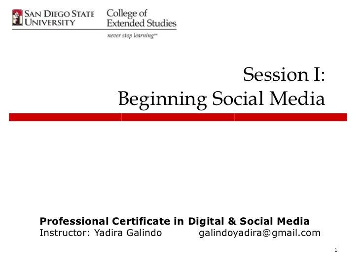 Session I:              Beginning Social MediaProfessional Certificate in Digital & Social MediaInstructor: Yadira Galindo...
