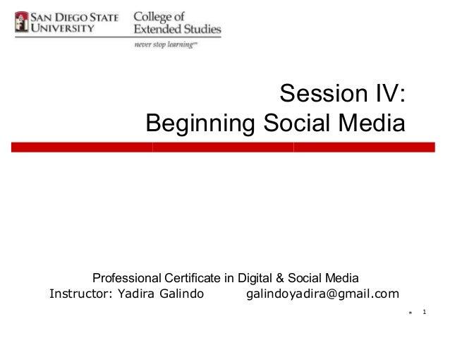 Session IV:                Beginning Social Media       Professional Certificate in Digital & Social MediaInstructor: Yadi...