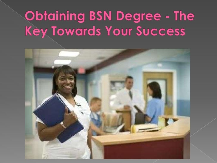The BSN degree enables and helps thegraduates when taking the federal or stateexaminations so that they will obtain thelic...