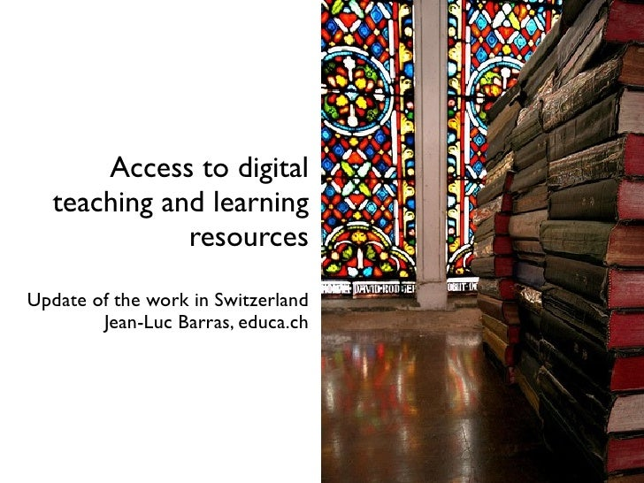 Access to digital   teaching and learning              resources Update of the work in Switzerland         Jean-Luc Barras...