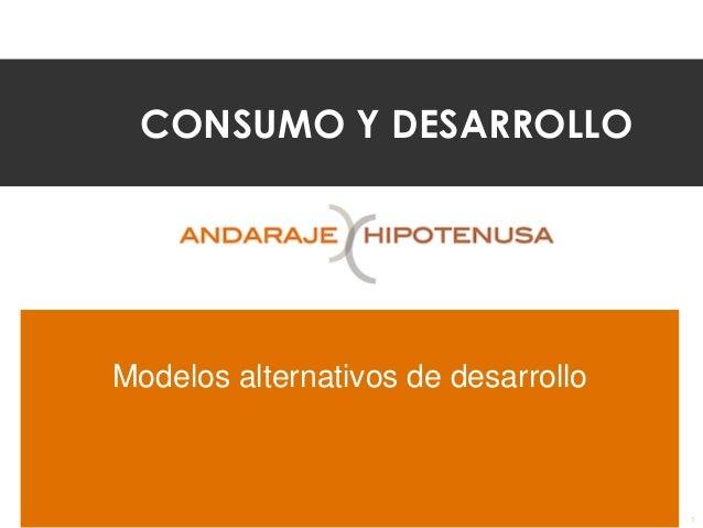 CONSUMO Y DESARROLLO Modelos alternativos de desarrollo 1