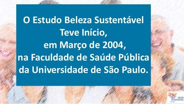 O Estudo Beleza Sustentável Teve Início, em Março de 2004, na Faculdade de Saúde Pública da Universidade de São Paulo.