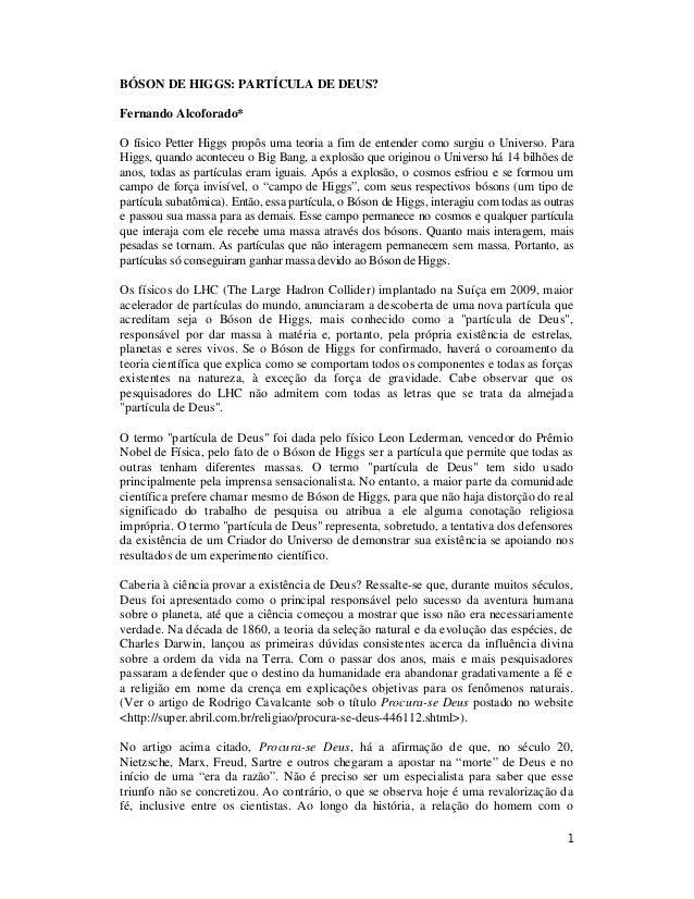 1 BÓSON DE HIGGS: PARTÍCULA DE DEUS? Fernando Alcoforado* O físico Petter Higgs propôs uma teoria a fim de entender como s...