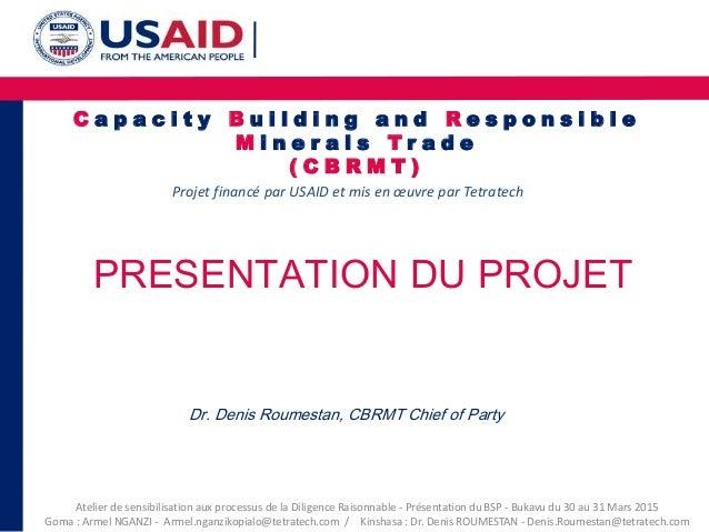 C a p a c i t y B u i l d i n g a n d R e s p o n s i b l e M i n e r a l s T r a d e ( C B R M T ) Projet financé par USA...
