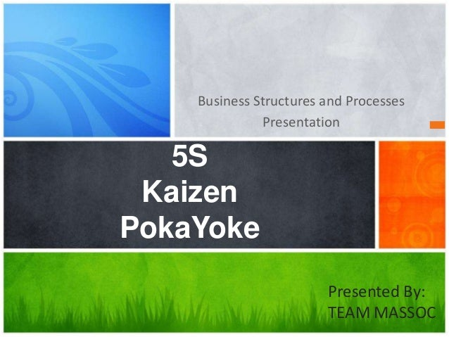 Business Structures and Processes Presentation 5S Kaizen PokaYoke Presented By: TEAM MASSOC