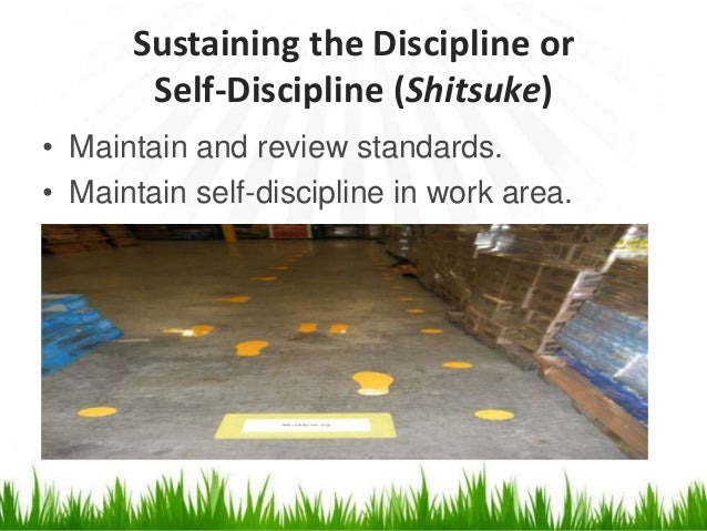 Sustaining the Discipline or Self-Discipline (Shitsuke) • Maintain and review standards. • Maintain self-discipline in wor...