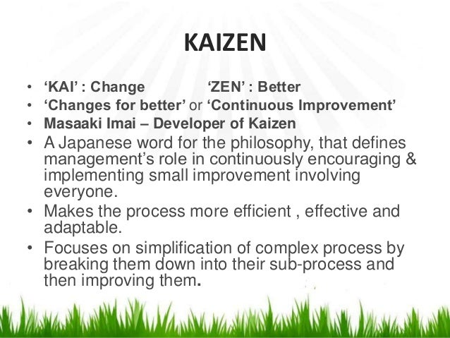 KAIZEN • 'KAI' : Change 'ZEN' : Better • 'Changes for better' or 'Continuous Improvement' • Masaaki Imai – Developer of Ka...