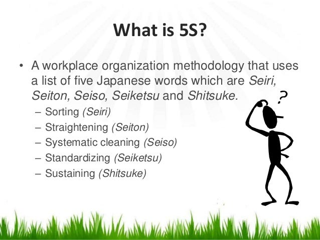 What is 5S? • A workplace organization methodology that uses a list of five Japanese words which are Seiri, Seiton, Seiso,...