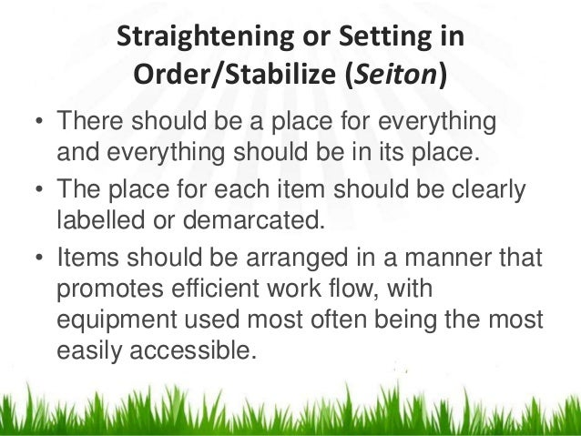 Straightening or Setting in Order/Stabilize (Seiton) • There should be a place for everything and everything should be in ...