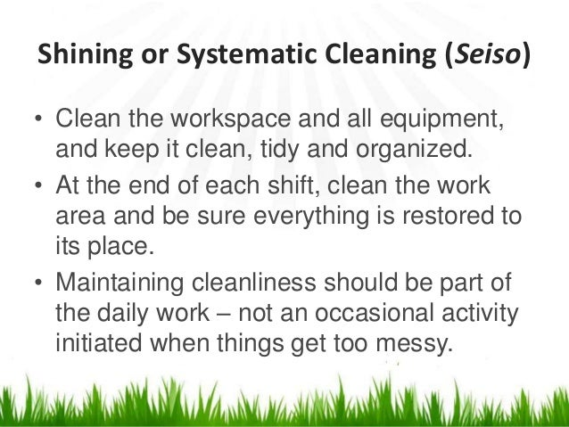 Shining or Systematic Cleaning (Seiso) • Clean the workspace and all equipment, and keep it clean, tidy and organized. • A...