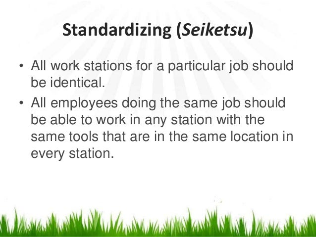 Standardizing (Seiketsu) • All work stations for a particular job should be identical. • All employees doing the same job ...