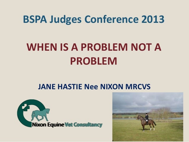 BSPA Judges Conference 2013WHEN IS A PROBLEM NOT A        PROBLEM  JANE HASTIE Nee NIXON MRCVS