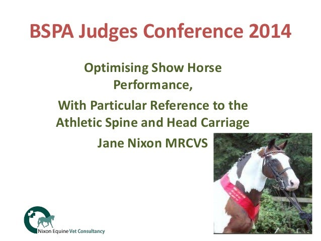 BSPA Judges Conference 2014 Optimising Show Horse Performance, With Particular Reference to the Athletic Spine and Head Ca...