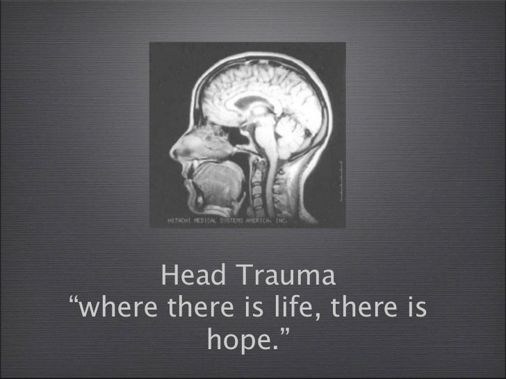 """Head Trauma""""where there is life, there is          hope."""""""