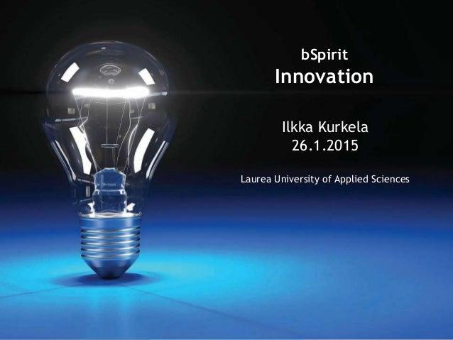 www.laurea.fi Ilkka Kurkela 26.1.2015 Laurea University of Applied Sciences bSpirit Innovation