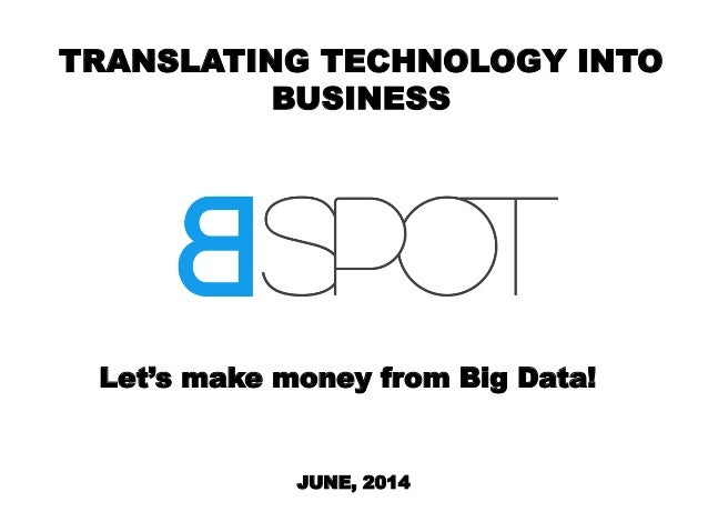 TRANSLATING TECHNOLOGY INTO BUSINESS Let's make money from Big Data! JUNE, 2014