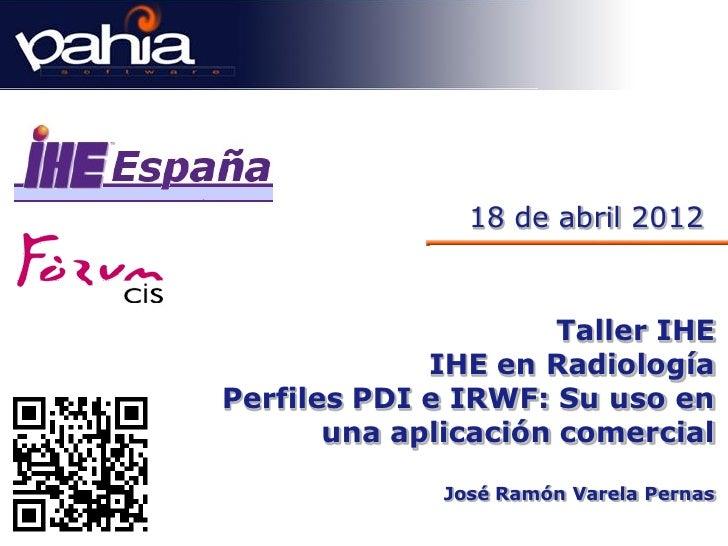18 de abril 2012                      Taller IHE             IHE en RadiologíaPerfiles PDI e IRWF: Su uso en       una apl...
