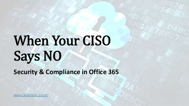 When Your CISO Says NO Security & Compliance in Office 365 www.ceiamerica.com