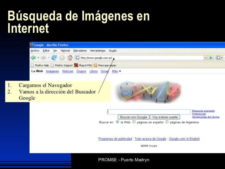 Búsqueda de Imágenes en Internet <ul><li>Cargamos el Navegador </li></ul><ul><li>Vamos a la dirección del Buscador Google ...
