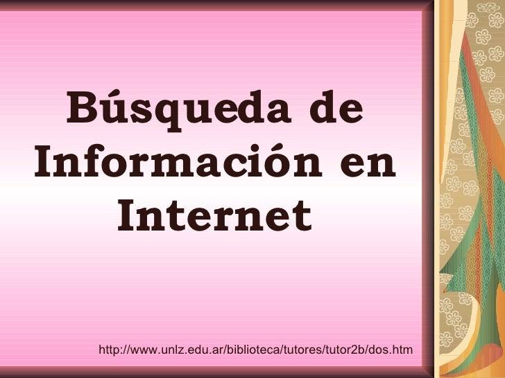 Búsqueda de Información en Internet http://www.unlz.edu.ar/biblioteca/tutores/tutor2b/dos.htm