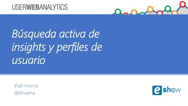 Iñaki Huerta @ikhuerta Búsqueda activa de insights y perfiles de usuario