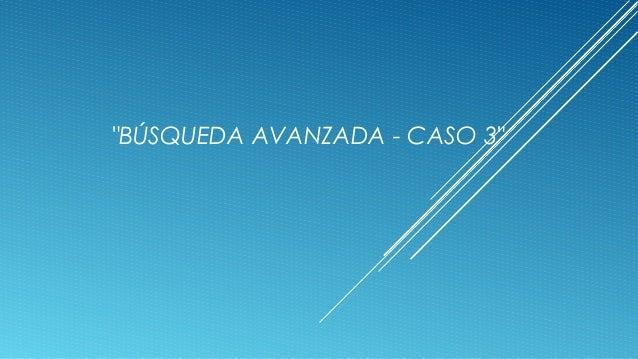 """""""BÚSQUEDA AVANZADA - CASO 3"""""""