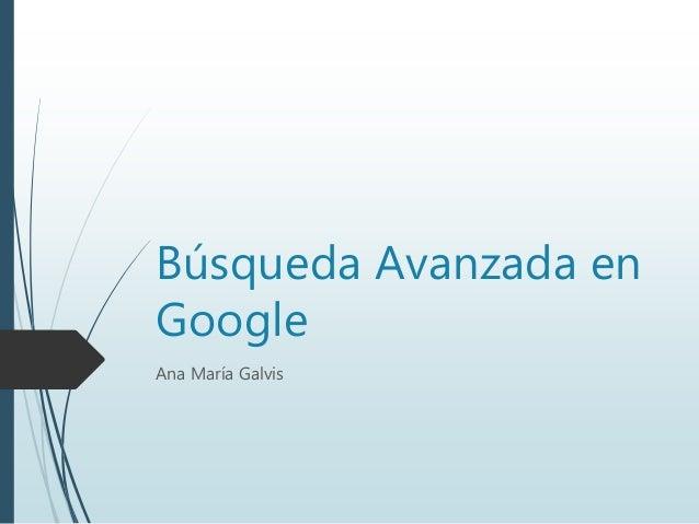 Búsqueda Avanzada en Google Ana María Galvis