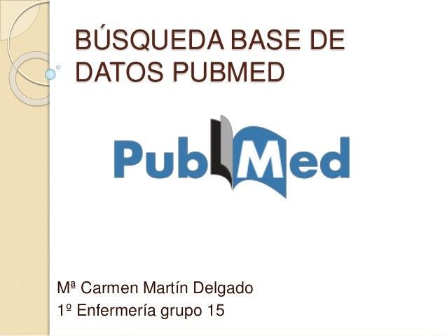BÚSQUEDA BASE DE DATOS PUBMED Mª Carmen Martín Delgado 1º Enfermería grupo 15