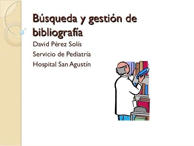 Búsqueda y gestión deBúsqueda y gestión debibliografíabibliografíaDavid Pérez SolísServicio de PediatríaHospital San Agustín