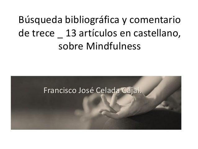 Búsqueda bibliográfica y comentario de trece _ 13 artículos en castellano, sobre Mindfulness Francisco José Celada Cajal.
