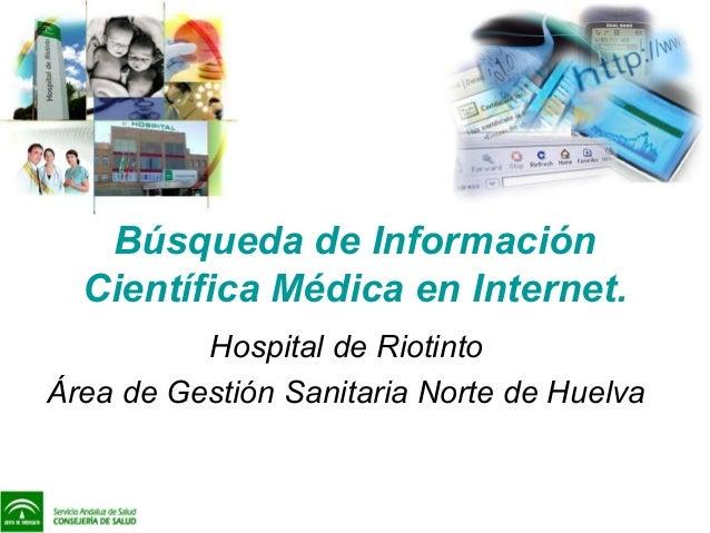 Búsqueda de Información Científica Médica en Internet. Hospital de Riotinto Área de Gestión Sanitaria Norte de Huelva