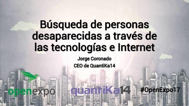 Búsqueda de personas desaparecidas a través de las tecnologías e Internet Jorge Coronado CEO de QuantiKa14 31/05/2017 www....