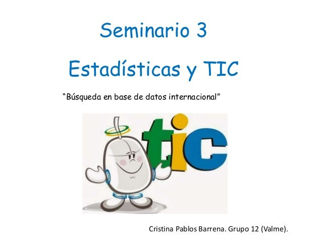 """Seminario 3 Estadísticas y TIC """"Búsqueda en base de datos internacional"""" Cristina Pablos Barrena. Grupo 12 (Valme)."""