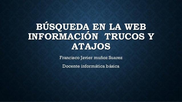 BÚSQUEDA EN LA WEB INFORMACIÓN TRUCOS Y ATAJOS Francisco Javier muñoz Suarez Docente informática básica