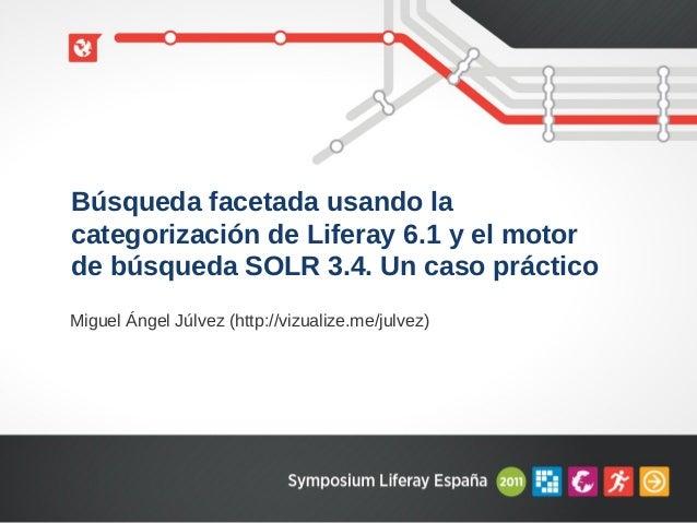 Búsqueda facetada usando lacategorización de Liferay 6.1 y el motorde búsqueda SOLR 3.4. Un caso prácticoMiguel Ángel Júlv...