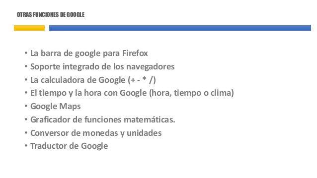 OTRAS FUNCIONES DE GOOGLE • La barra de google para Firefox • Soporte integrado de los navegadores • La calculadora de Goo...