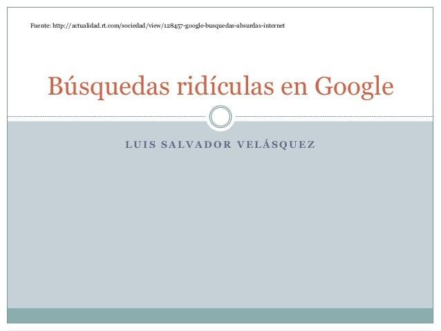 L U I S S A L V A D O R V E L Á S Q U E Z Búsquedas ridículas en Google Fuente: http://actualidad.rt.com/sociedad/view/128...