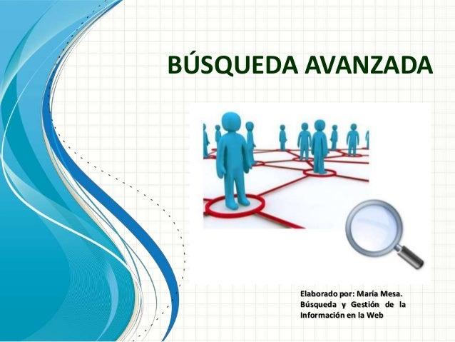BÚSQUEDA AVANZADA Nombre del moderador Fecha de la presentación Elaborado por: María Mesa. Búsqueda y Gestión de la Inform...